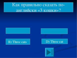 B) Three cats D) Three cat Как правильно сказать по-английски «3 кошки»?