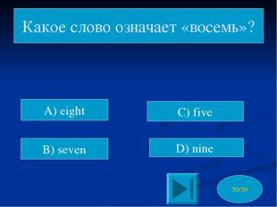 C) five D) nine Какое слово означает «восемь»? 50/50 A) eight B) seven