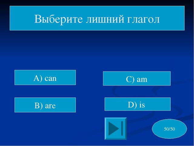 C) am D) is Выберите лишний глагол 50/50 A) can B) are