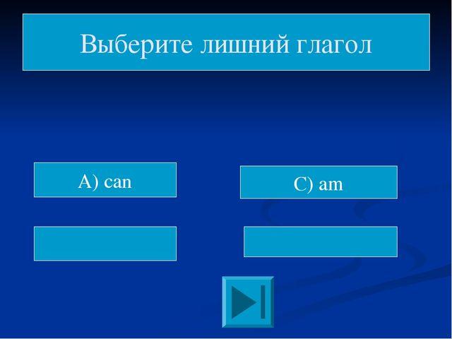 C) am Выберите лишний глагол A) can