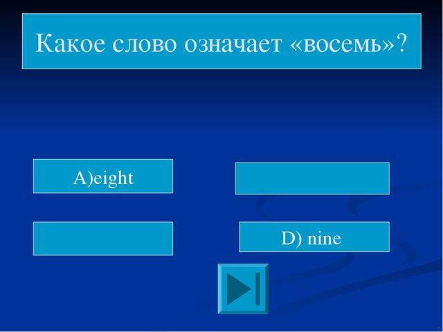 D) nine Какое слово означает «восемь»? A)eight