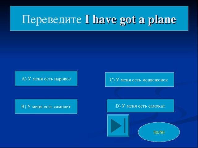A) У меня есть паровоз B) У меня есть самолет C) У меня есть медвежонок D) У...