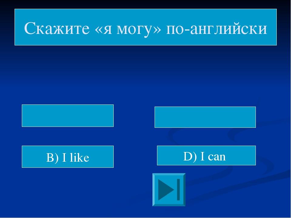 Скажите «я могу» по-английски B) I like D) I can