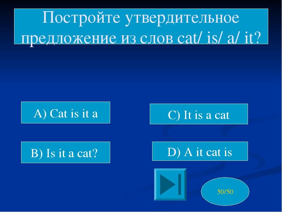 A) Cat is it a D) A it cat is Постройте утвердительное предложение из слов c...