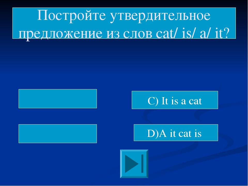 D)A it cat is Постройте утвердительное предложение из слов cat/ is/ a/ it? C...