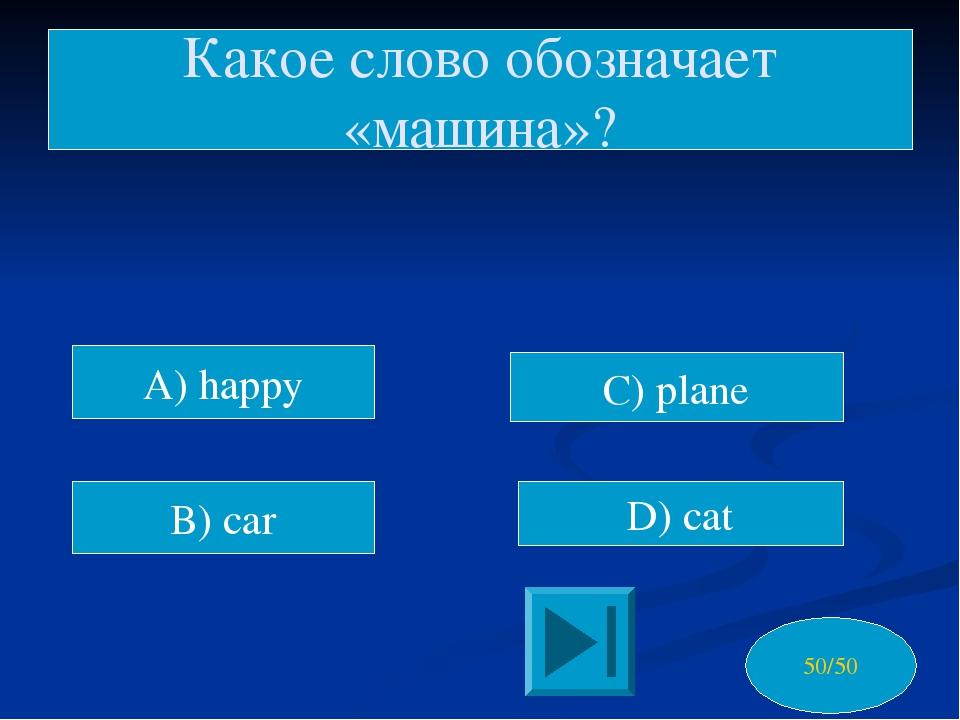 A) happy B) car C) plane D) cat Какое слово обозначает «машина»? 50/50