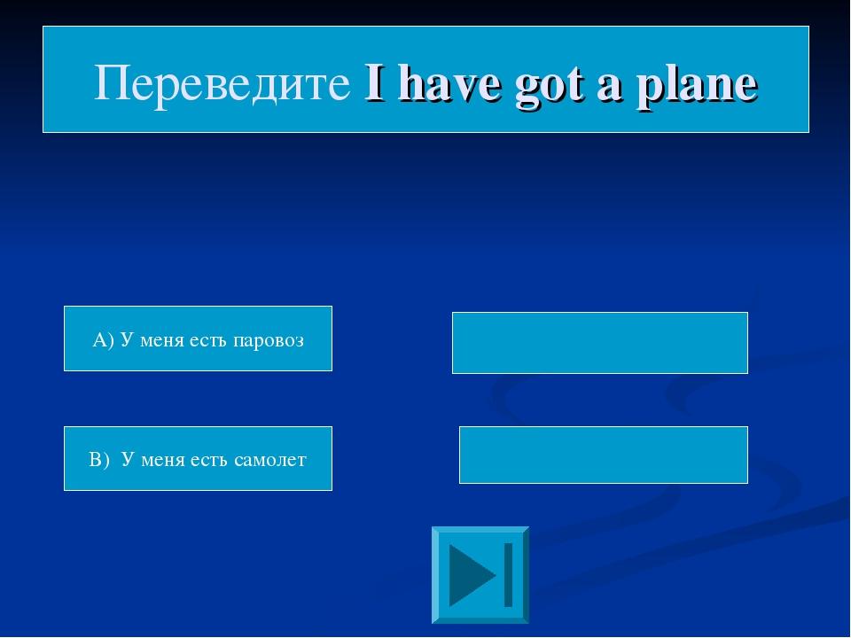 A) У меня есть паровоз B) У меня есть самолет Переведите I have got a plane