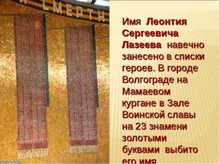 Имя Леонтия Сергеевича Лазеева навечно занесено в списки героев. В городе Вол