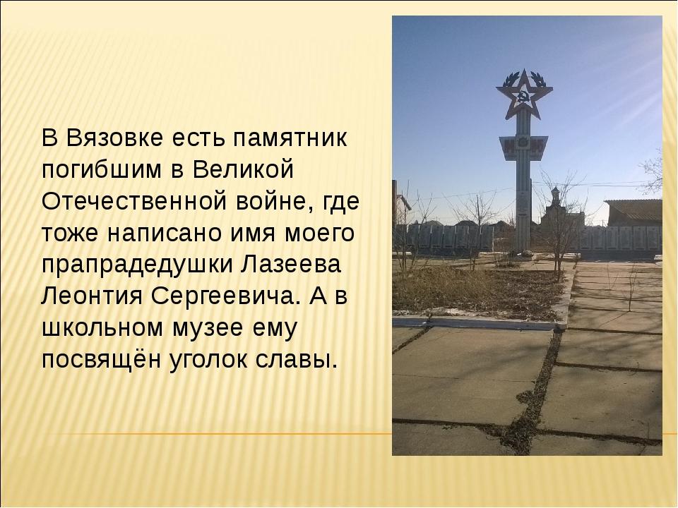 В Вязовке есть памятник погибшим в Великой Отечественной войне, где тоже напи...
