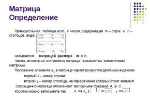Матрица Определение Прямоугольная таблица из m, n чисел, содержащая m – строк