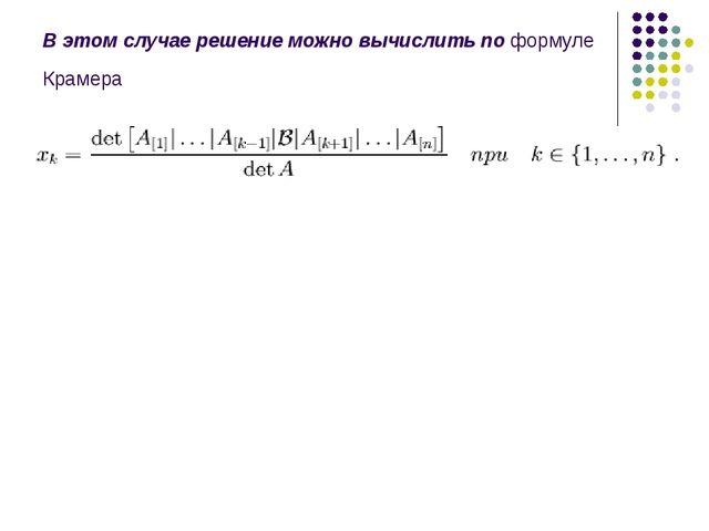 В этом случае решение можно вычислить по формуле Крамера