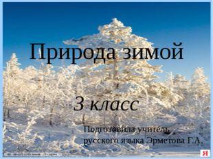 Природа зимой 3 класс Подготовила учитель русского языка Эрметова Г.А.