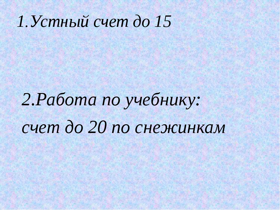 1.Устный счет до 15 2.Работа по учебнику: счет до 20 по снежинкам