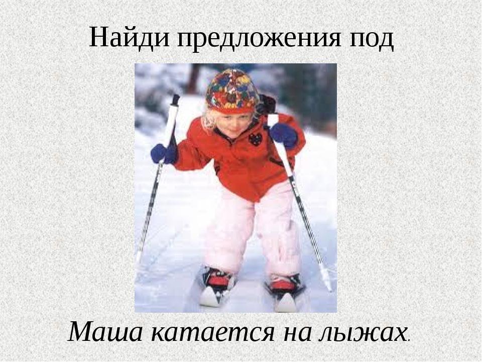 Найди предложения под картинки. Маша катается на лыжах.