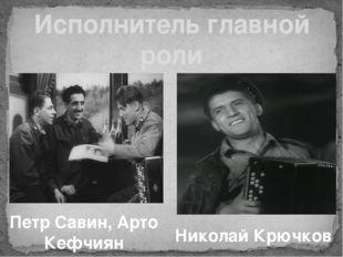 Исполнитель главной роли Николай Крючков Петр Савин, Арто Кефчиян