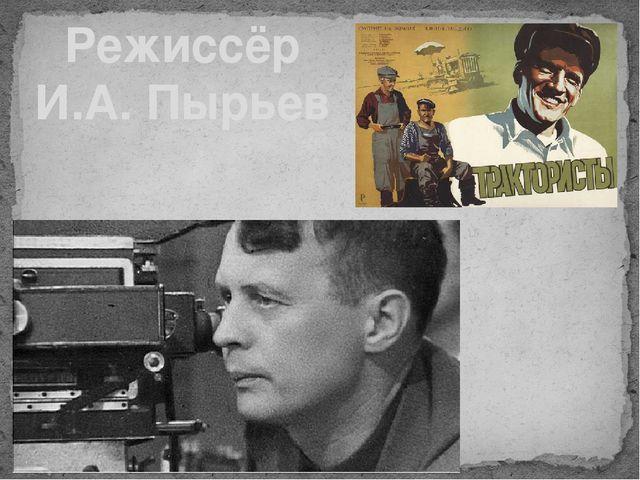Режиссёр И.А. Пырьев