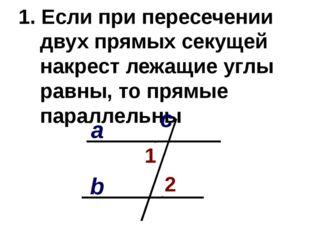 1. Если при пересечении двух прямых секущей накрест лежащие углы равны, то пр