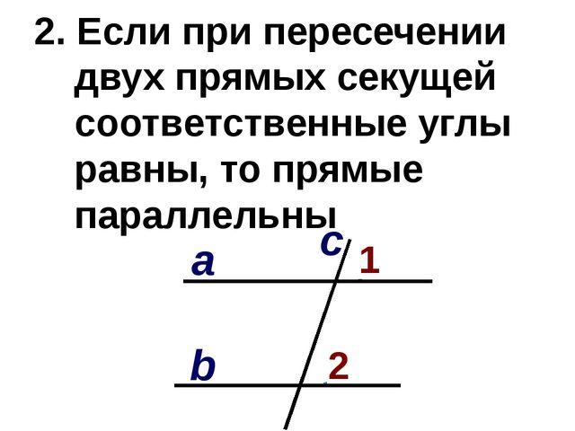 2. Если при пересечении двух прямых секущей соответственные углы равны, то пр...