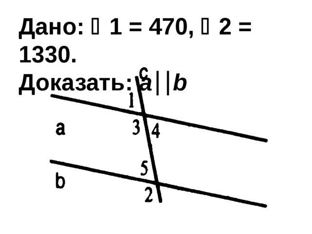 Дано: 1 = 470, 2 = 1330. Доказать: ab