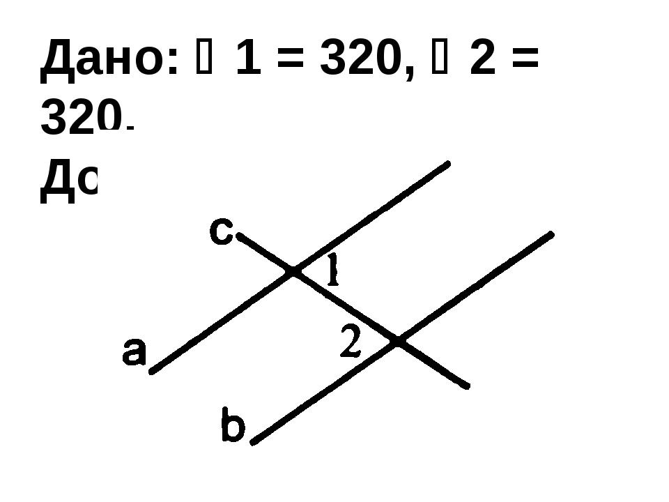 Дано: 1 = 320, 2 = 320. Доказать: ab