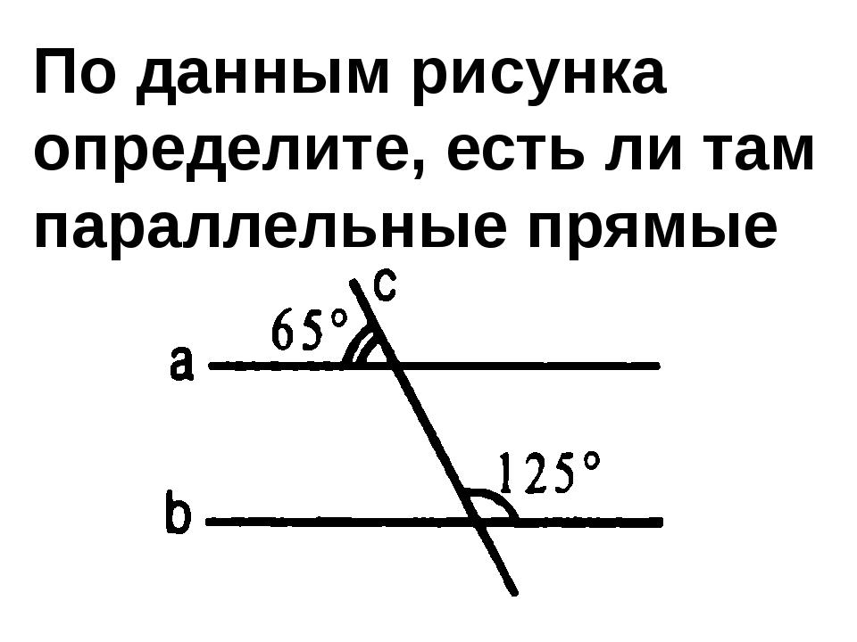 По данным рисунка определите, есть ли там параллельные прямые