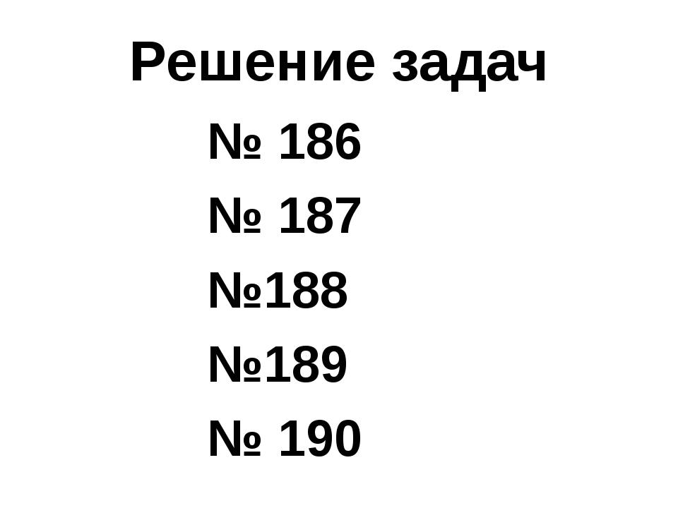 Решение задач № 186 № 187 №188 №189 № 190
