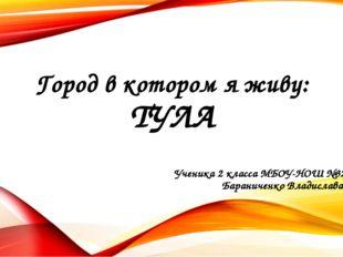 Город в котором я живу: ТУЛА Ученика 2 класса МБОУ-НОШ №32 Бараниченко Владис
