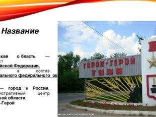 Название Ту́льская о́бласть — субъект Российской Федерации, входит в состав