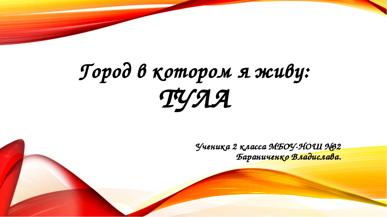 Город в котором я живу: ТУЛА Ученика 2 класса МБОУ-НОШ №32 Бараниченко Владис...