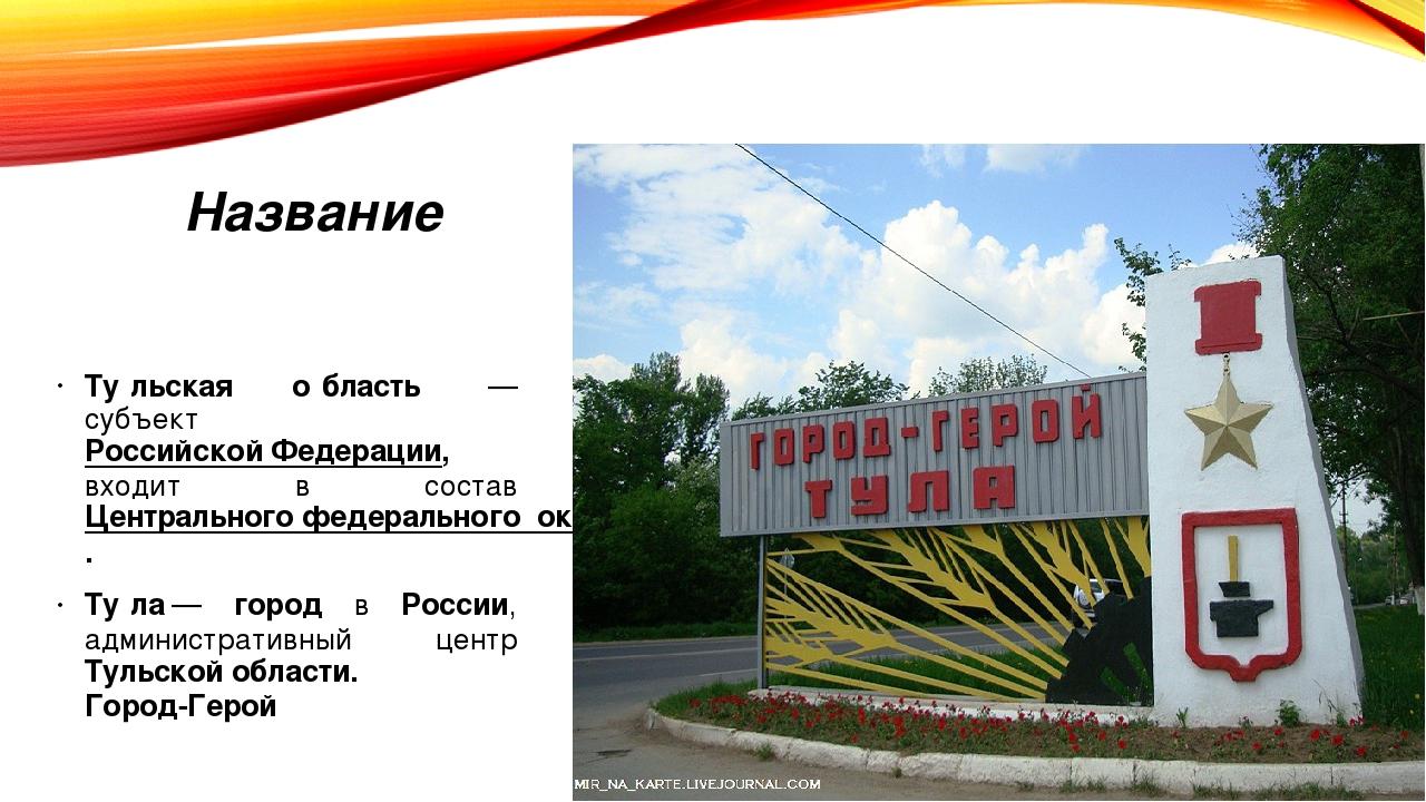 Название Ту́льская о́бласть — субъект Российской Федерации, входит в состав...