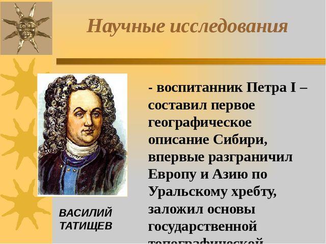 - воспитанник Петра I –составил первое географическое описание Сибири, впервы...
