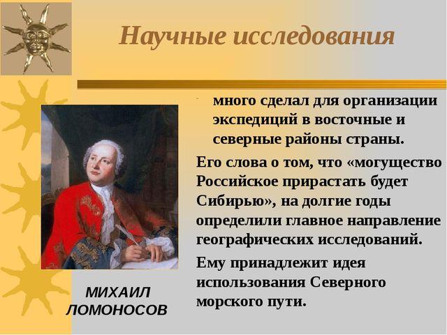 МИХАИЛ ЛОМОНОСОВ Научные исследования много сделал для организации экспедиций...
