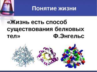 Понятие жизни «Жизнь есть способ существования белковых тел» Ф.Энгельс
