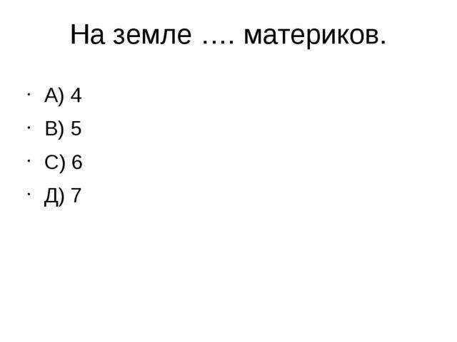 На земле …. материков. А) 4 В) 5 С) 6 Д) 7