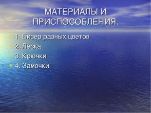 МАТЕРИАЛЫ И ПРИСПОСОБЛЕНИЯ. 1. Бисер разных цветов 2. Леска 3. Крючки 4. Замо