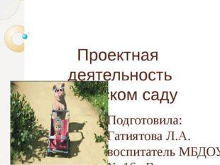 Проектная деятельность в детском саду Подготовила: Гатиятова Л.А. воспитатель