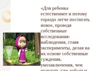 «Для ребенка естественнее и потому гораздо легче постигать новое, проводя соб