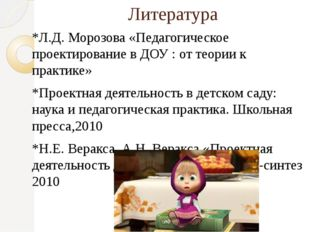 Литература *Л.Д. Морозова «Педагогическое проектирование в ДОУ : от теории к