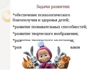 Задачи развития: *обеспечение психологического благополучия и здоровья детей;