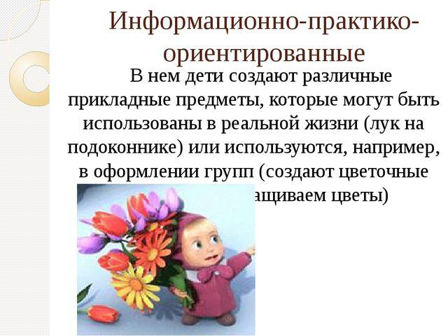 Информационно-практико-ориентированные В нем дети создают различные прикладны...