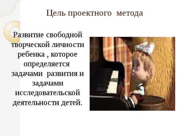 Цель проектного метода Развитие свободной творческой личности ребенка , котор...