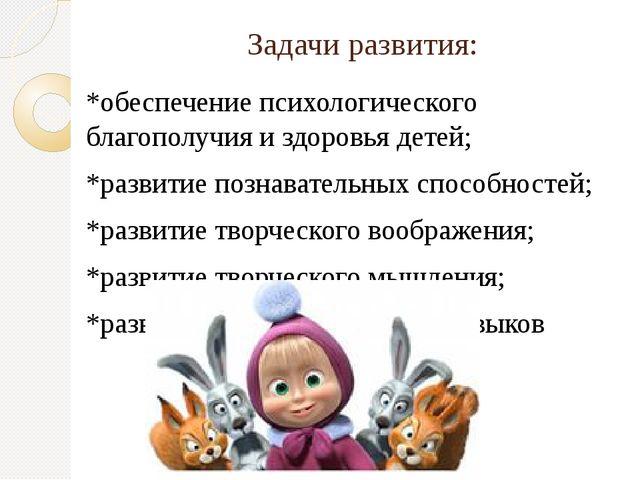 Задачи развития: *обеспечение психологического благополучия и здоровья детей;...
