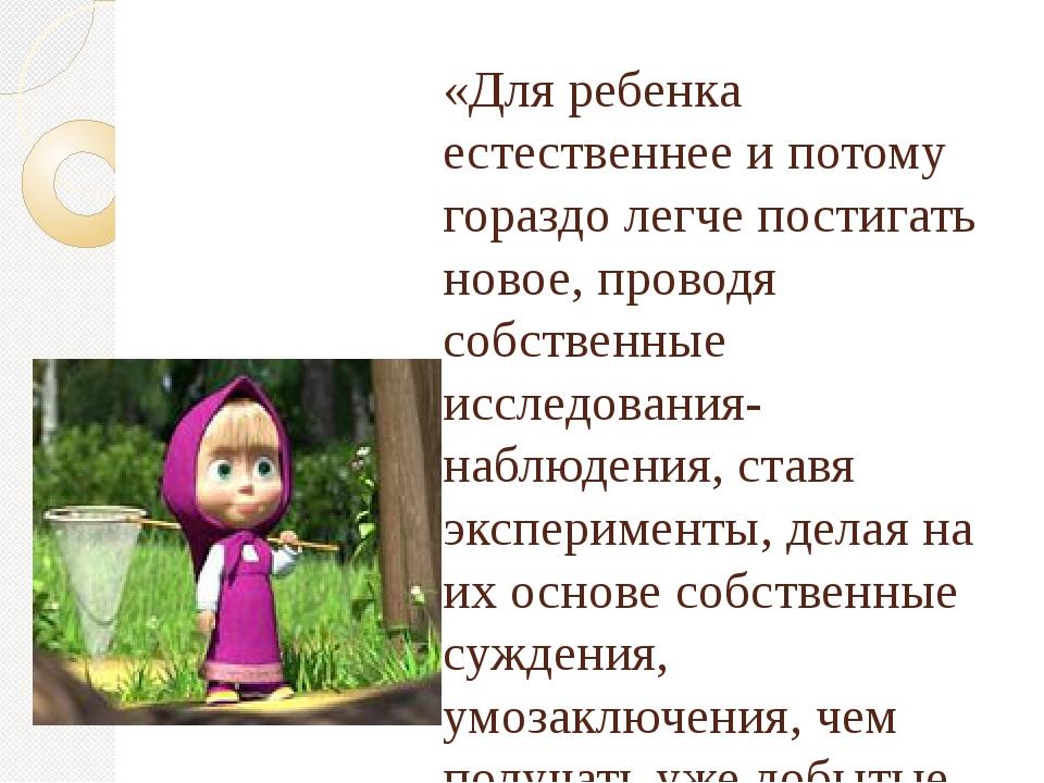 «Для ребенка естественнее и потому гораздо легче постигать новое, проводя соб...