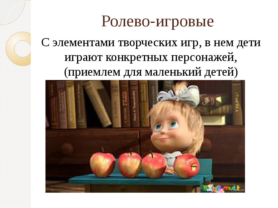 Ролево-игровые С элементами творческих игр, в нем дети играют конкретных перс...