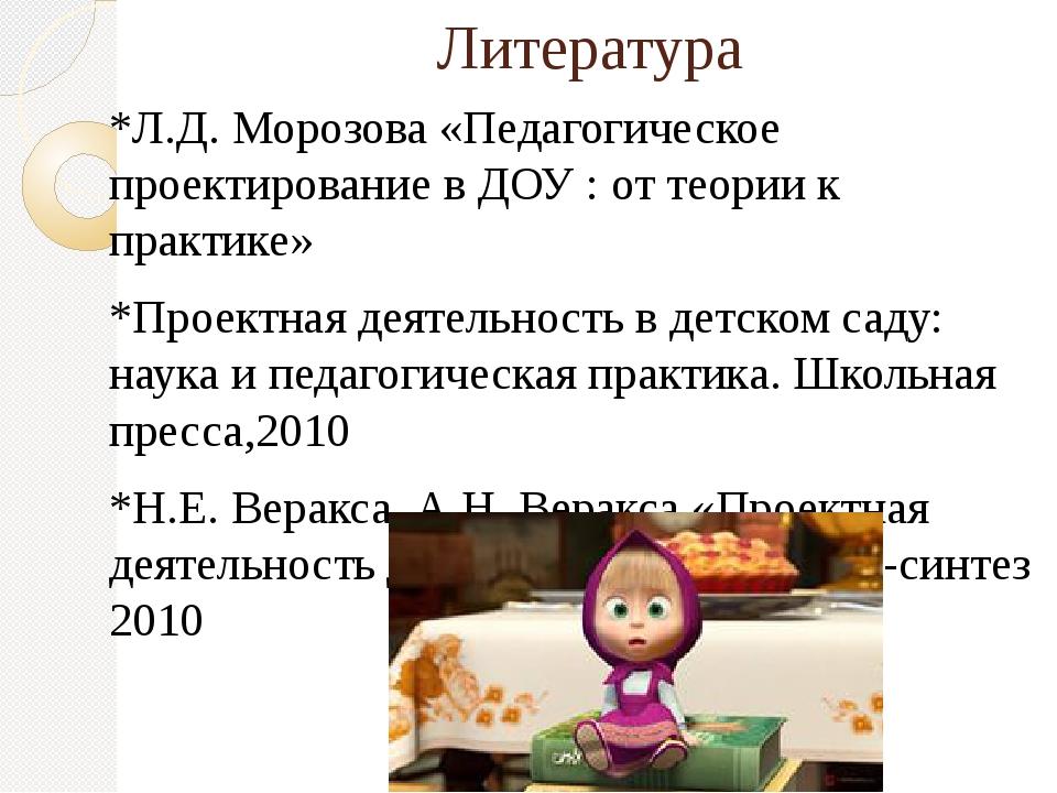 Литература *Л.Д. Морозова «Педагогическое проектирование в ДОУ : от теории к...