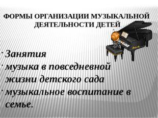 ФОРМЫ ОРГАНИЗАЦИИ МУЗЫКАЛЬНОЙ ДЕЯТЕЛЬНОСТИ ДЕТЕЙ Занятия музыка в повседневно
