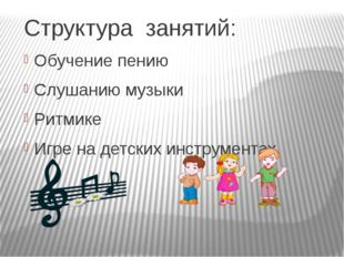 Структура занятий: Обучение пению Слушанию музыки Ритмике Игре на детских инс