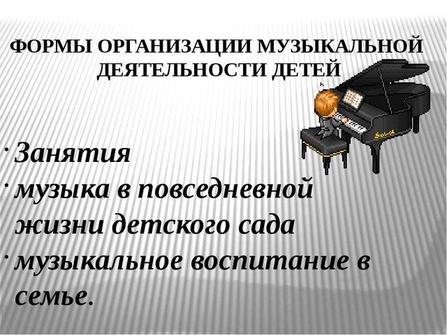 ФОРМЫ ОРГАНИЗАЦИИ МУЗЫКАЛЬНОЙ ДЕЯТЕЛЬНОСТИ ДЕТЕЙ Занятия музыка в повседневно...