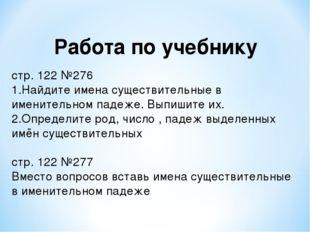 Работа по учебнику стр. 122 №276 Найдите имена существительные в именительном