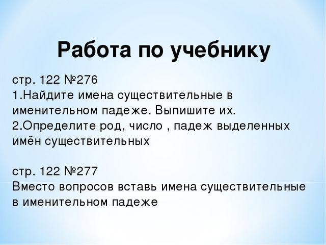 Работа по учебнику стр. 122 №276 Найдите имена существительные в именительном...
